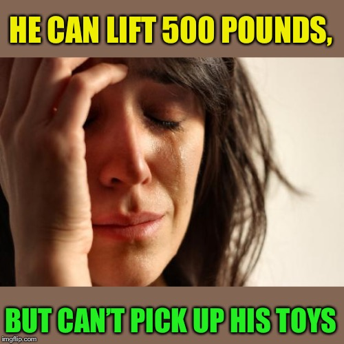 First World Problems Meme | HE CAN LIFT 500 POUNDS, BUT CAN'T PICK UP HIS TOYS | image tagged in memes,first world problems | made w/ Imgflip meme maker