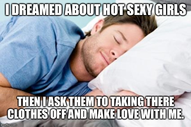 sleeping | I DREAMED ABOUT HOT SEXY GIRLS THEN I ASK THEM TO TAKING THERE CLOTHES OFF AND MAKE LOVE WITH ME. | image tagged in sleeping | made w/ Imgflip meme maker