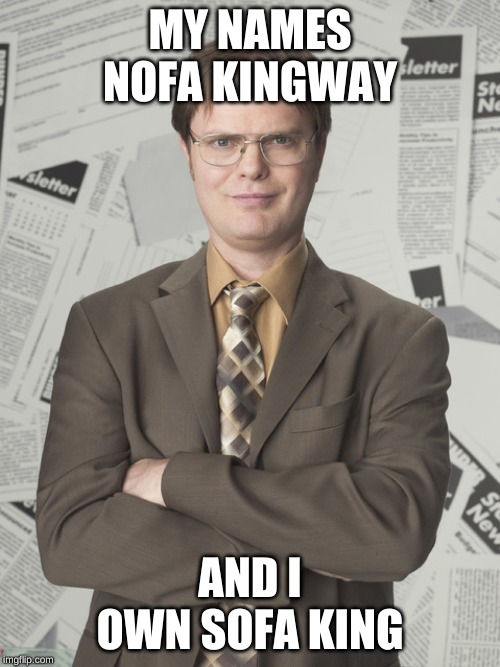 Dwight Schrute 2 | MY NAMES NOFA KINGWAY AND I OWN SOFA KING | image tagged in memes,dwight schrute 2 | made w/ Imgflip meme maker