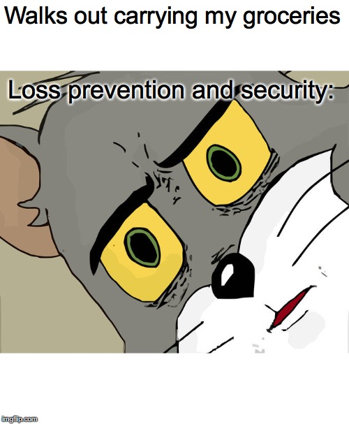 Did someone forget to pay? | Walks out carrying my groceries Loss prevention and security: | image tagged in memes,unsettled tom,groceries,security,loss prevention,shoplifting | made w/ Imgflip meme maker