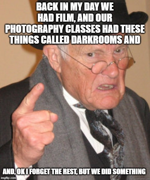 Back In My Day Meme | BACK IN MY DAY WE HAD FILM, AND OUR PHOTOGRAPHY CLASSES HAD THESE THINGS CALLED DARKROOMS AND AND, OK I FORGET THE REST, BUT WE DID SOMETHIN | image tagged in memes,back in my day | made w/ Imgflip meme maker