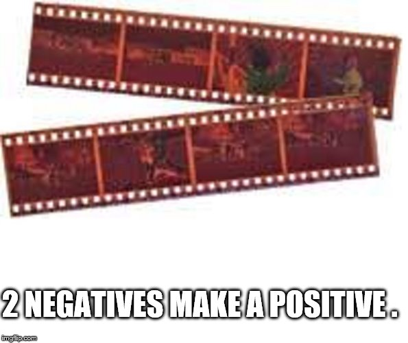 2 NEGATIVES MAKE A POSITIVE . | image tagged in photo negatives | made w/ Imgflip meme maker