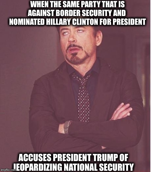 Face You Make Robert Downey Jr |  WHEN THE SAME PARTY THAT IS AGAINST BORDER SECURITY AND  NOMINATED HILLARY CLINTON FOR PRESIDENT; ACCUSES PRESIDENT TRUMP OF JEOPARDIZING NATIONAL SECURITY | image tagged in memes,face you make robert downey jr,democrats,democratic party,trump impeachment | made w/ Imgflip meme maker