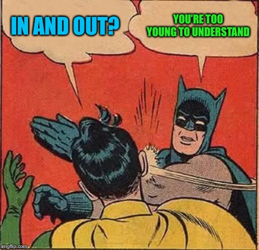 Batman Slapping Robin Meme | IN AND OUT? YOU'RE TOO YOUNG TO UNDERSTAND | image tagged in memes,batman slapping robin | made w/ Imgflip meme maker