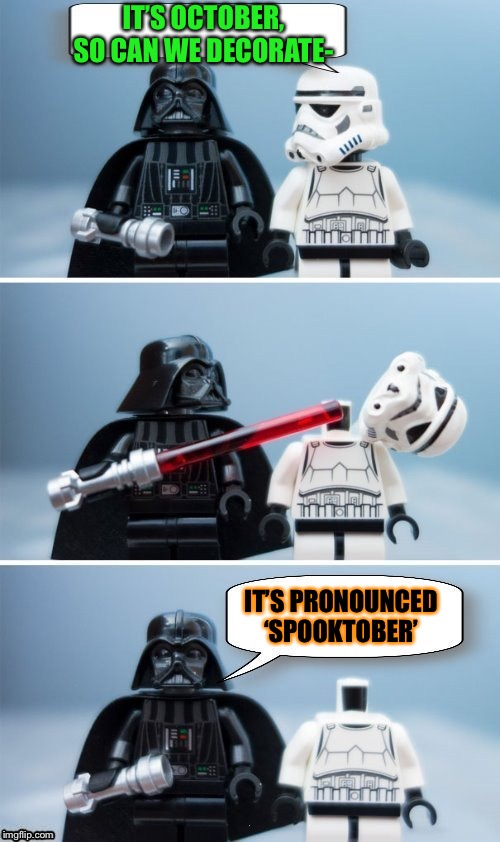 So is that a yes? | IT'S OCTOBER, SO CAN WE DECORATE- IT'S PRONOUNCED 'SPOOKTOBER' | image tagged in lego vader kills stormtrooper by giveuahint,halloween,spooktober,memes,funny | made w/ Imgflip meme maker