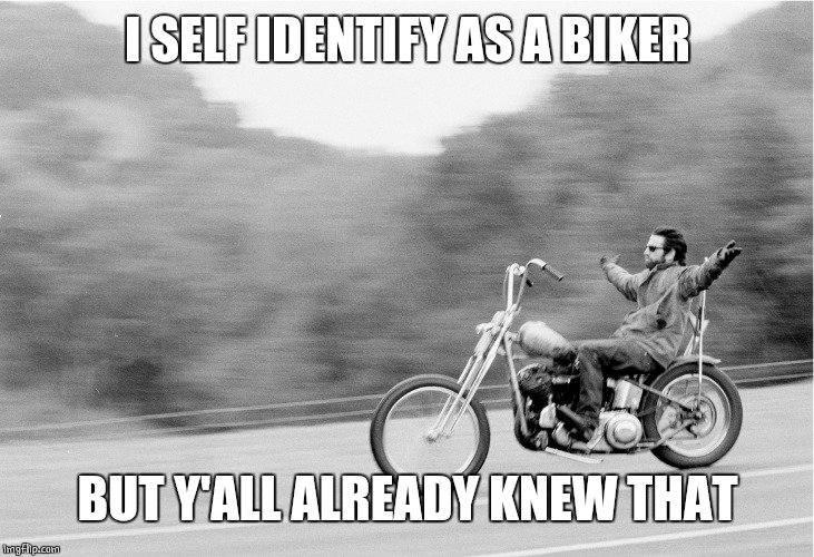 Identify myself | I SELF IDENTIFY AS A BIKER BUT Y'ALL ALREADY KNEW THAT | image tagged in freedom biker | made w/ Imgflip meme maker