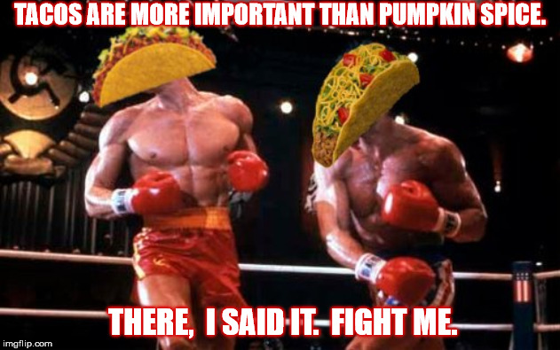 TACOS VS PUMPKIN SPICE | TACOS ARE MORE IMPORTANT THAN PUMPKIN SPICE. THERE,  I SAID IT.  FIGHT ME. | image tagged in tacos,pumpkin spice,important,fight,boxers,food | made w/ Imgflip meme maker