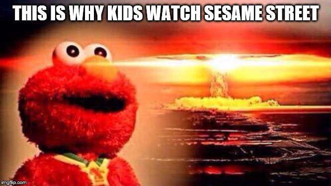 elmo nuke bomb | THIS IS WHY KIDS WATCH SESAME STREET | image tagged in elmo nuke bomb | made w/ Imgflip meme maker