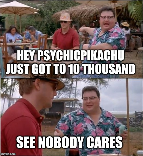 See Nobody Cares | HEY PSYCHICPIKACHU JUST GOT TO 10 THOUSAND SEE NOBODY CARES | image tagged in memes,see nobody cares | made w/ Imgflip meme maker