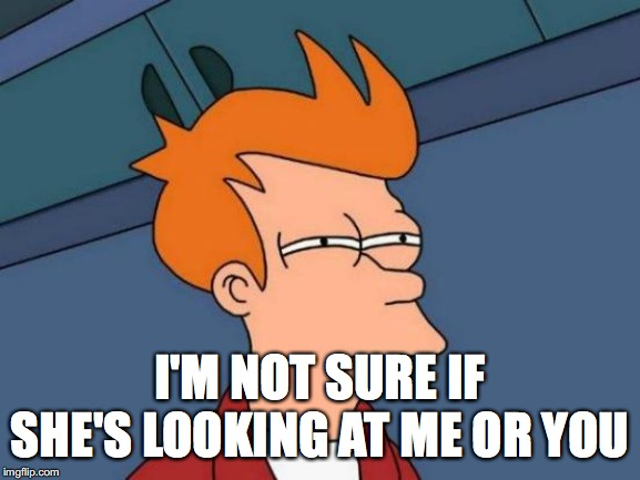 I'M NOT SURE IF SHE'S LOOKING AT ME OR YOU | image tagged in memes,futurama fry | made w/ Imgflip meme maker
