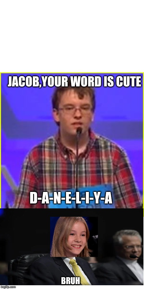 Jacob Be Like | JACOB,YOUR WORD IS CUTE D-A-N-E-L-I-Y-A BRUH | image tagged in spelling bee,memes,bruh,jacques bailly,daneliya tuleshova,funny memes | made w/ Imgflip meme maker
