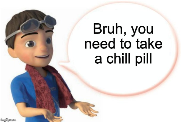 You really do | Bruh, you need to take a chill pill | image tagged in scout sayz,new template,meme | made w/ Imgflip meme maker