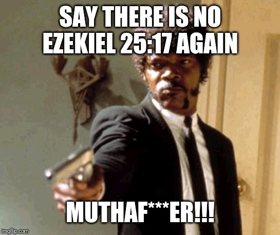 Tarantino made it up I swear |  SAY THERE IS NO EZEKIEL 25:17 AGAIN; MUTHAF***ER!!! | image tagged in memes,say that again i dare you | made w/ Imgflip meme maker