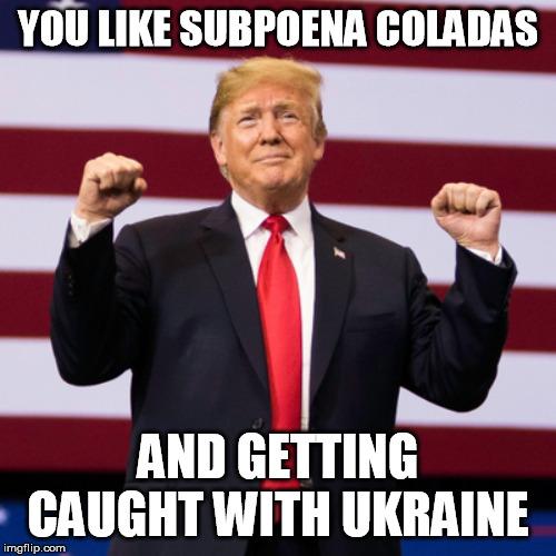 YOU LIKE SUBPOENA COLADAS; AND GETTING CAUGHT WITH UKRAINE | made w/ Imgflip meme maker