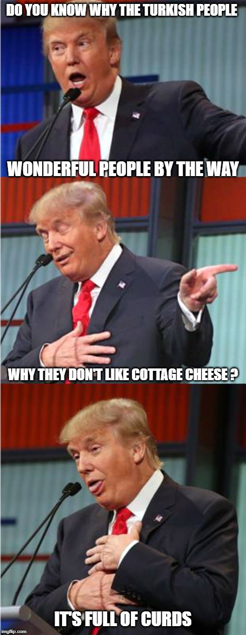 International Diplomacy | DO YOU KNOW WHY THE TURKISH PEOPLE IT'S FULL OF CURDS WHY THEY DON'T LIKE COTTAGE CHEESE ? WONDERFUL PEOPLE BY THE WAY | image tagged in bad pun trump,foreign policy,ethnic conflict | made w/ Imgflip meme maker