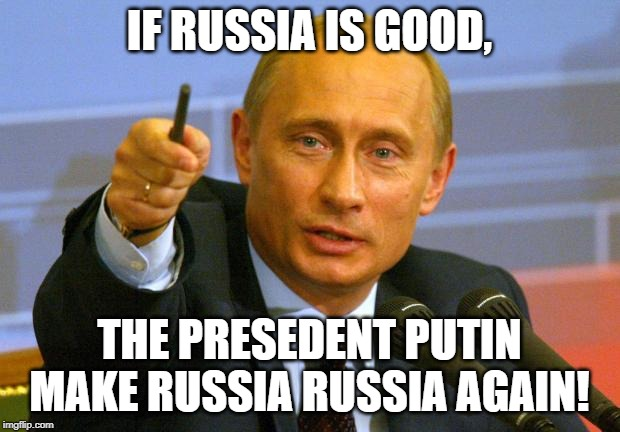 Good Guy Putin | IF RUSSIA IS GOOD, THE PRESEDENT PUTIN MAKE RUSSIA RUSSIA AGAIN! | image tagged in memes,good guy putin | made w/ Imgflip meme maker