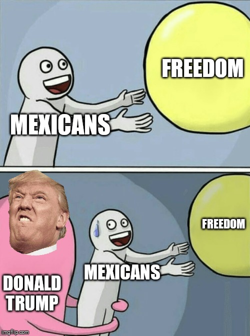 Running Away Balloon Meme | MEXICANS FREEDOM DONALD TRUMP MEXICANS FREEDOM | image tagged in memes,running away balloon | made w/ Imgflip meme maker