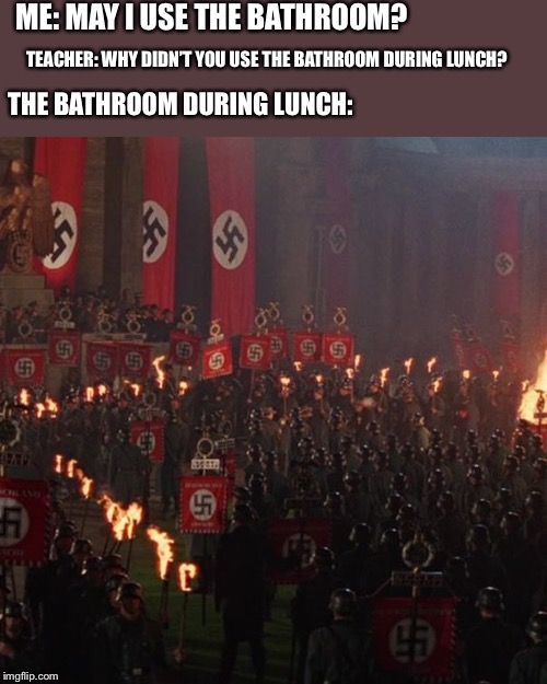 The bathroom was occupied by Nazis during lunch |  ME: MAY I USE THE BATHROOM? TEACHER: WHY DIDN'T YOU USE THE BATHROOM DURING LUNCH? THE BATHROOM DURING LUNCH: | image tagged in nazi,bathroom,lunch,school,parade | made w/ Imgflip meme maker