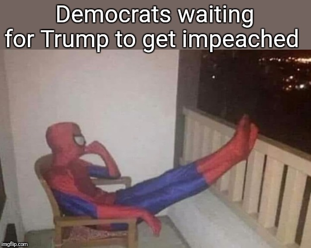 THINKING SPIDERMAN | Democrats waiting for Trump to get impeached | image tagged in thinking spiderman,memes | made w/ Imgflip meme maker
