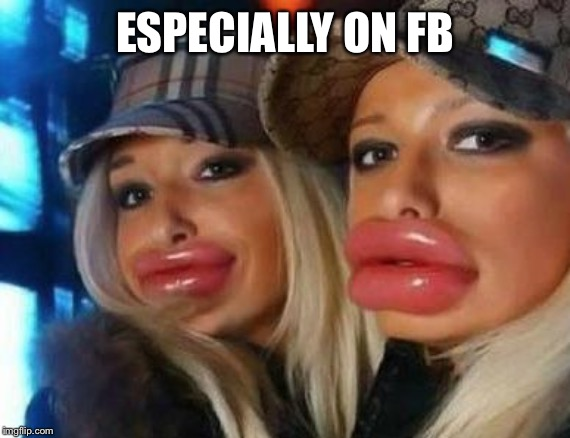 Duck Face Chicks Meme | ESPECIALLY ON FB | image tagged in memes,duck face chicks | made w/ Imgflip meme maker