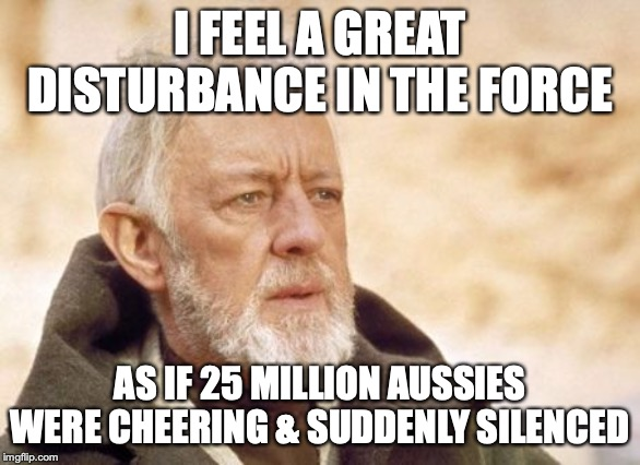 Obi Wan Kenobi |  I FEEL A GREAT DISTURBANCE IN THE FORCE; AS IF 25 MILLION AUSSIES WERE CHEERING & SUDDENLY SILENCED | image tagged in memes,obi wan kenobi | made w/ Imgflip meme maker