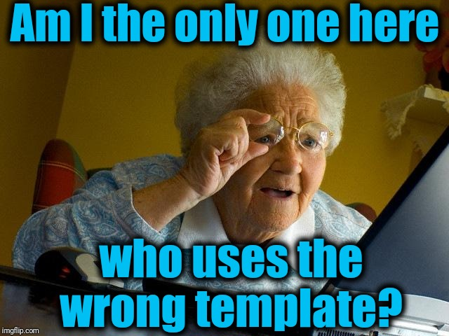 Grandma Finds The Internet |  Am I the only one here; who uses the wrong template? | image tagged in memes,grandma finds the internet | made w/ Imgflip meme maker