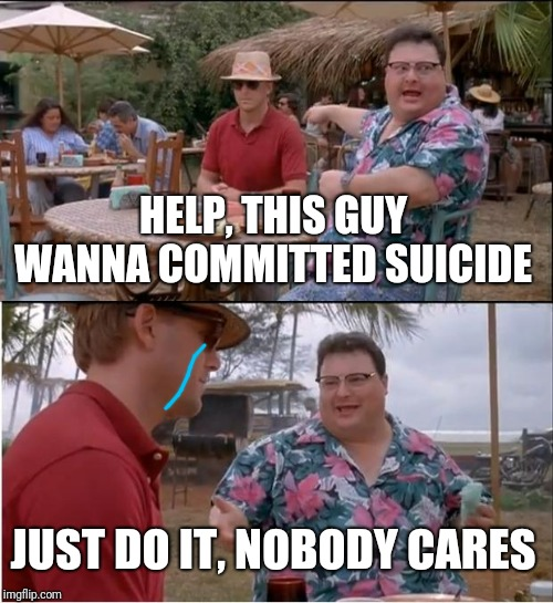 Wanna committed suicide :( | /Dreams Of Arcadia/Power Trio For Info, Call (401) 474~2849dreamsofarcadia.com | image tagged in memes,see nobody cares | made w/ Imgflip meme maker