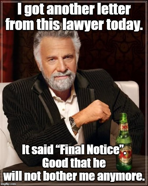 "The Most Interesting Man In The World |  I got another letter from this lawyer today. It said ""Final Notice"".  Good that he will not bother me anymore. 