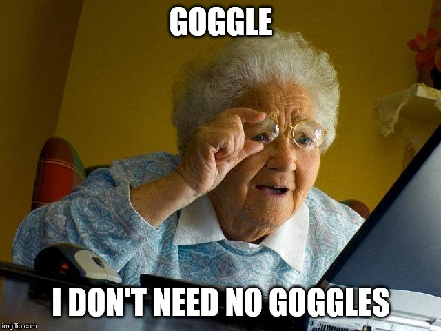 Grandma Finds The Internet Meme | GOGGLE I DON'T NEED NO GOGGLES | image tagged in memes,grandma finds the internet | made w/ Imgflip meme maker