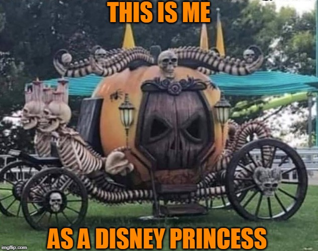 MY CARRIAGE | THIS IS ME AS A DISNEY PRINCESS | image tagged in disney,princess,halloween | made w/ Imgflip meme maker