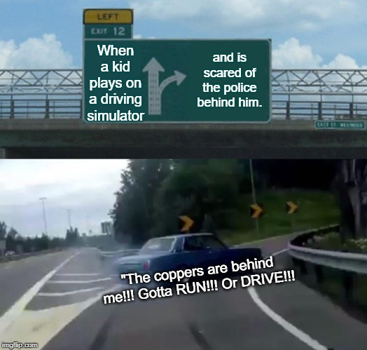 "Left Exit 12 Off Ramp Meme | When a kid plays on a driving simulator and is scared of the police behind him. ""The coppers are behind me!!! Gotta RUN!!! Or DRIVE!!! 