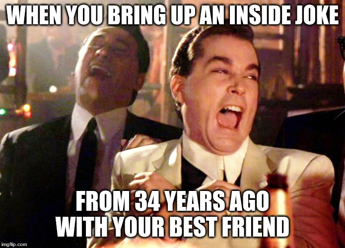 Good Fellas Hilarious Meme | WHEN YOU BRING UP AN INSIDE JOKE FROM 34 YEARS AGO WITH YOUR BEST FRIEND | image tagged in memes,good fellas hilarious | made w/ Imgflip meme maker
