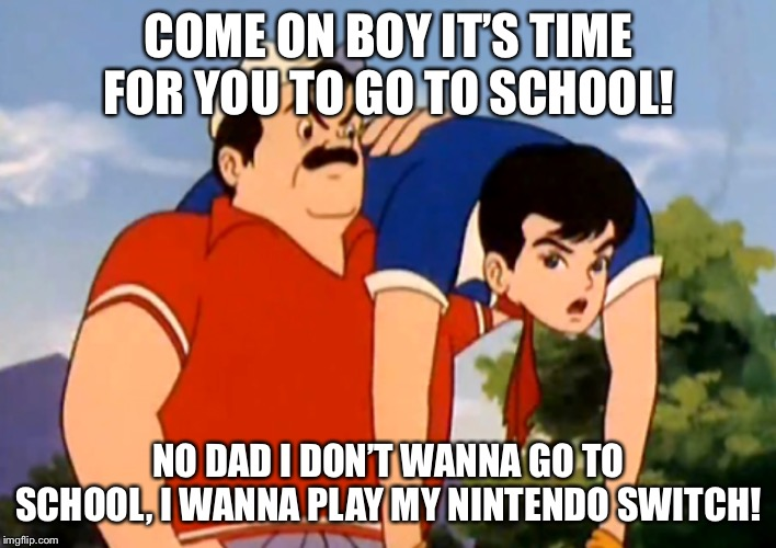 Let's go son | COME ON BOY IT'S TIME FOR YOU TO GO TO SCHOOL! NO DAD I DON'T WANNA GO TO SCHOOL, I WANNA PLAY MY NINTENDO SWITCH! | image tagged in speed racer | made w/ Imgflip meme maker