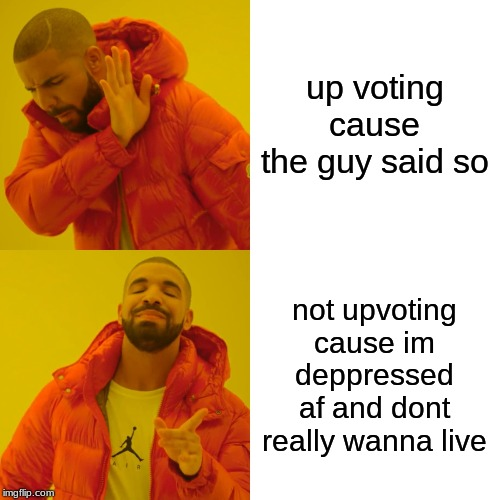 Drake Hotline Bling Meme | up voting cause the guy said so not upvoting cause im deppressed af and dont really wanna live | image tagged in memes,drake hotline bling | made w/ Imgflip meme maker