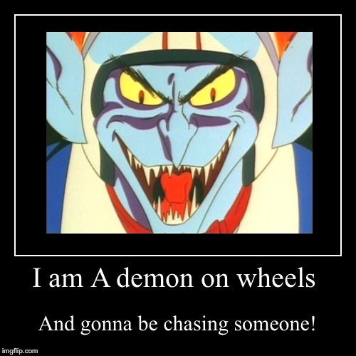 I am A demon on wheels | And gonna be chasing someone! | image tagged in funny,demotivationals | made w/ Imgflip demotivational maker