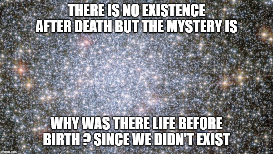 Existence Ends Begins Ends | THERE IS NO EXISTENCE AFTER DEATH BUT THE MYSTERY IS WHY WAS THERE LIFE BEFORE BIRTH ? SINCE WE DIDN'T EXIST | image tagged in existence,existentialism,life,death,philosophy,birth | made w/ Imgflip meme maker