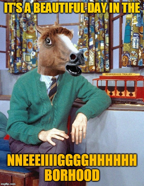 Mr. Edgers |  IT'S A BEAUTIFUL DAY IN THE; NNEEEIIIIGGGGHHHHHH BORHOOD | image tagged in horse,mr rogers,mr ed,horses,memes,neighborhood | made w/ Imgflip meme maker