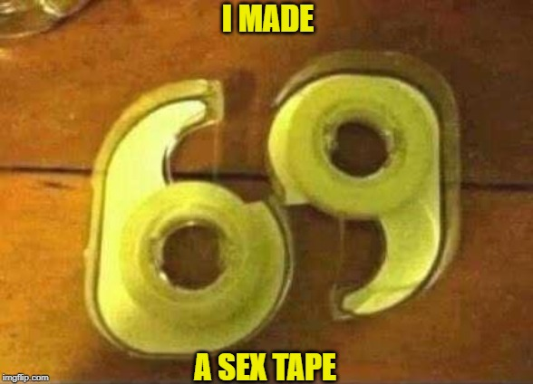 Naughty Naughty | I MADE A SEX TAPE | image tagged in sex,tape,69 | made w/ Imgflip meme maker