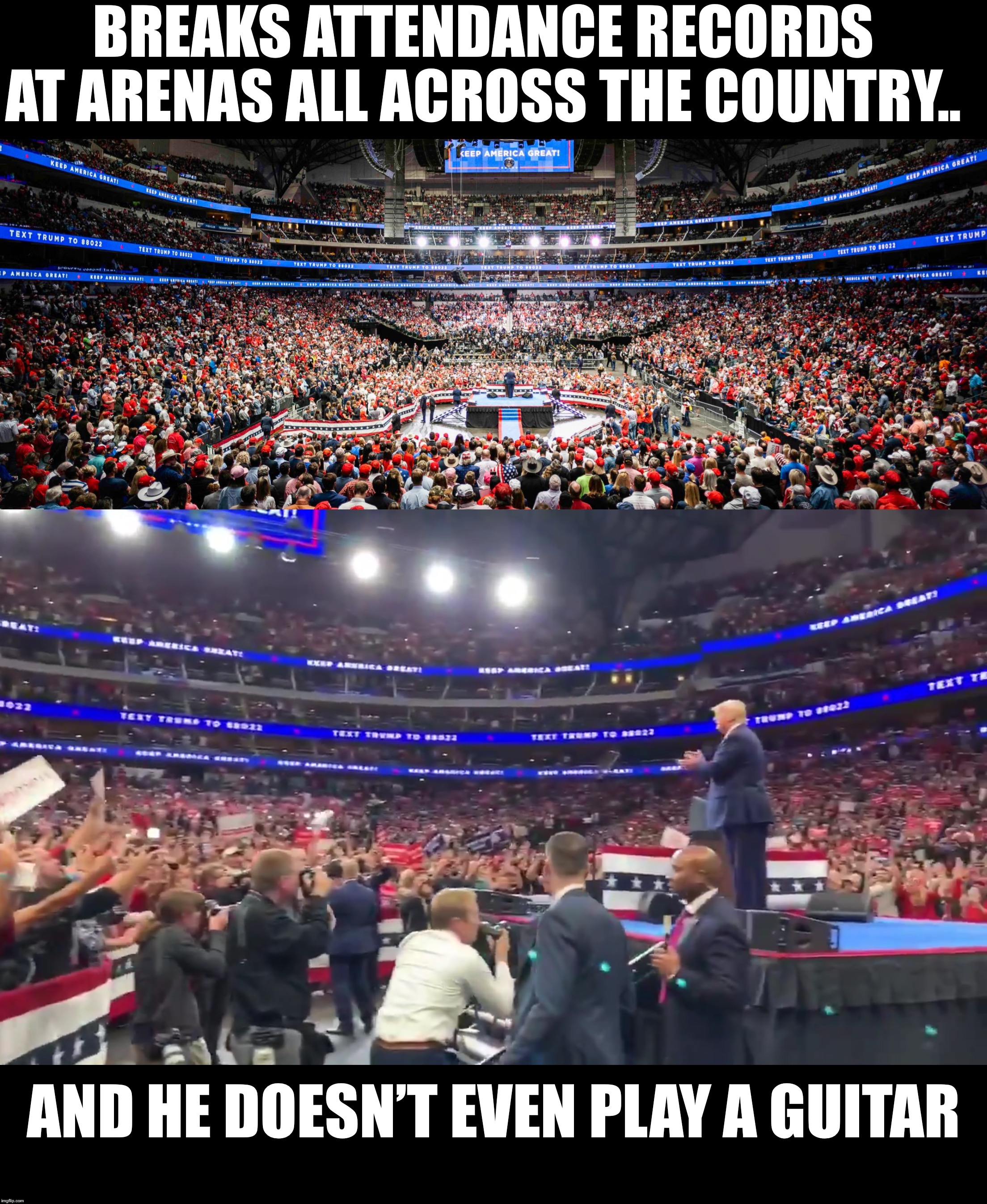 Being an American first President is apparently pretty popular to Americans... | BREAKS ATTENDANCE RECORDS AT ARENAS ALL ACROSS THE COUNTRY.. AND HE DOESN'T EVEN PLAY A GUITAR | image tagged in maga | made w/ Imgflip meme maker