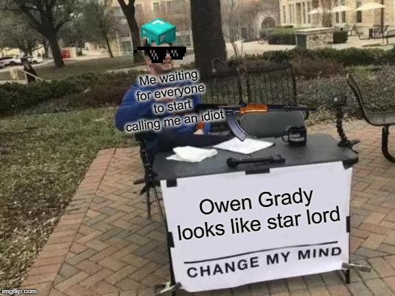 Change My Mind | Owen Grady looks like star lord Me waiting for everyone to start calling me an idiot | image tagged in memes,change my mind | made w/ Imgflip meme maker