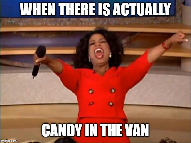 Oprah You Get A | WHEN THERE IS ACTUALLY CANDY IN THE VAN | image tagged in memes,oprah you get a | made w/ Imgflip meme maker