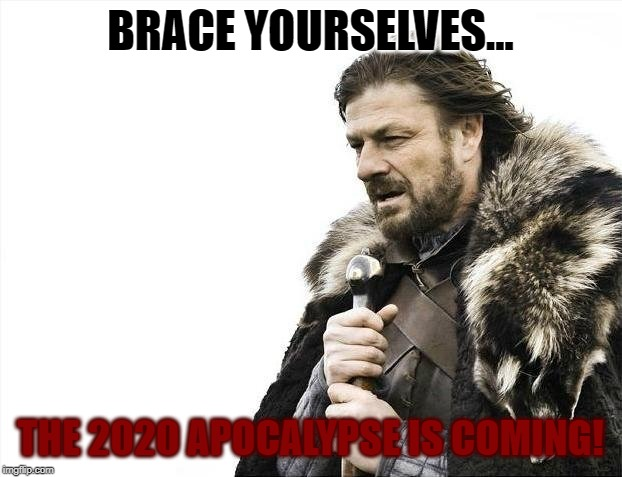 Yep! | BRACE YOURSELVES... THE 2020 APOCALYPSE IS COMING! | image tagged in memes,brace yourselves x is coming,not funny,apocalypse,try not to fear | made w/ Imgflip meme maker
