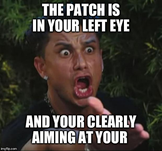 DJ Pauly D Meme | THE PATCH IS IN YOUR LEFT EYE AND YOUR CLEARLY AIMING AT YOUR RIGHT | image tagged in memes,dj pauly d | made w/ Imgflip meme maker
