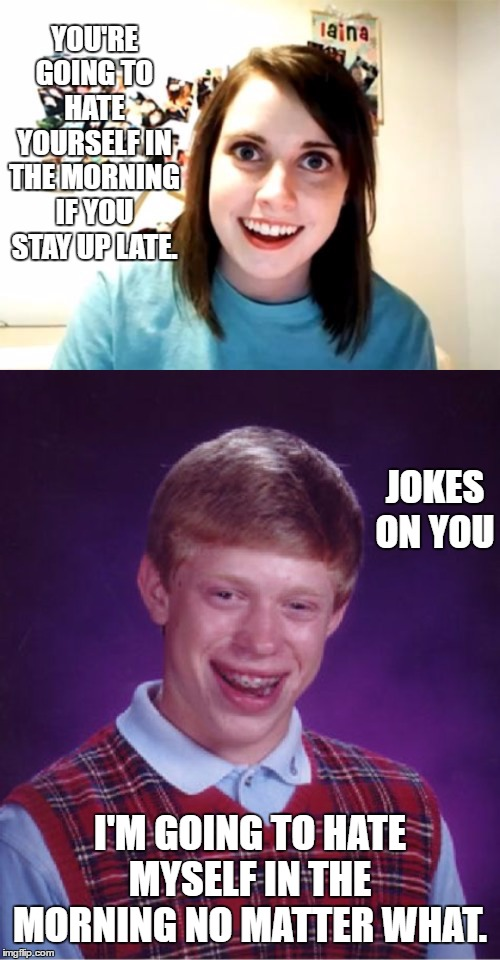 Sleep for me never comes easy | YOU'RE GOING TO HATE YOURSELF IN THE MORNING IF YOU STAY UP LATE. I'M GOING TO HATE MYSELF IN THE MORNING NO MATTER WHAT. JOKES ON YOU | image tagged in random,bad luck brian,overly attached girlfriend,morning | made w/ Imgflip meme maker
