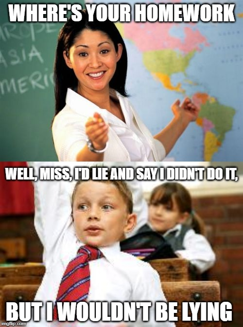WHERE'S YOUR HOMEWORK WELL, MISS, I'D LIE AND SAY I DIDN'T DO IT, BUT I WOULDN'T BE LYING | image tagged in memes,unhelpful high school teacher,school kid pick me | made w/ Imgflip meme maker