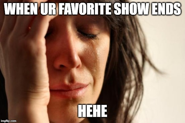 First World Problems Meme | WHEN UR FAVORITE SHOW ENDS HEHE | image tagged in memes,first world problems | made w/ Imgflip meme maker
