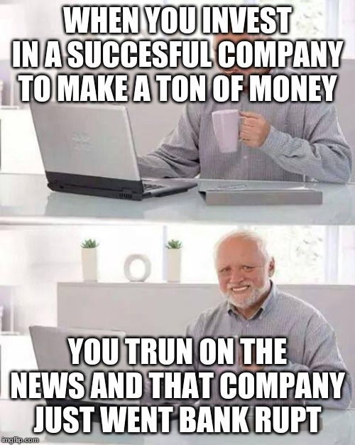 Hide the Pain Harold Meme |  WHEN YOU INVEST IN A SUCCESFUL COMPANY TO MAKE A TON OF MONEY; YOU TRUN ON THE NEWS AND THAT COMPANY JUST WENT BANK RUPT | image tagged in memes,hide the pain harold | made w/ Imgflip meme maker