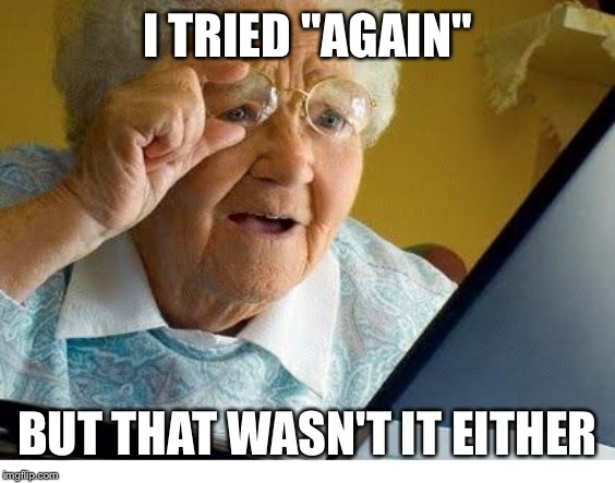 "I TRIED ""AGAIN"" BUT THAT WASN'T IT EITHER 