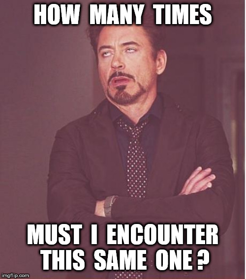Face You Make Robert Downey Jr Meme | HOW  MANY  TIMES MUST  I  ENCOUNTER  THIS  SAME  ONE ? | image tagged in memes,face you make robert downey jr | made w/ Imgflip meme maker