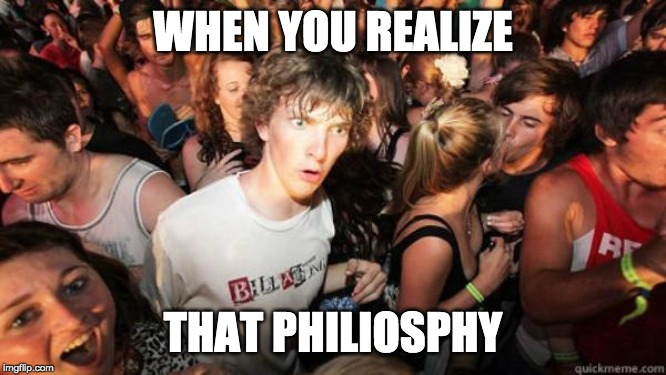 what if rave | WHEN YOU REALIZE THAT PHILIOSPHY | image tagged in what if rave | made w/ Imgflip meme maker